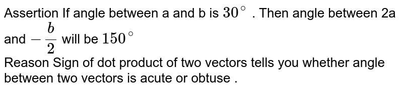 Assertion If angle between a and b is `30^(@)` . Then angle between 2a and `-(b) /(2)` will be `150^(@)` <br> Reason  Sign of dot product of two vectors tells you whether angle between two vectors is acute or obtuse .