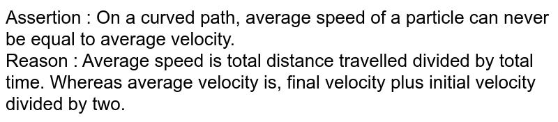 Assertion : On a curved path, average speed of a particle can never be equal to average velocity. <br> Reason : Average speed is total distance travelled divided by total time. Whereas average velocity is, final velocity plus initial velocity divided by two.