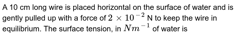 A 10 cm long wire is placed horizontal on the surface of water and is gently pulled up with a force of `2xx10^(2)` N to keep the wire in equilibrium. The surface tension, in `Nm^(-1)` of water is