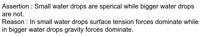 Assertion : Small water drops are sperical while bigger water drops are not. <br> Reason : In small water drops surface tension forces dominate while in bigger water drops gravity forces dominate.