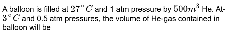 A balloon is filled at `27^(@)C` and 1 atm pressure by `500 m^(3)` He. At-`3^(@)C` and 0.5 atm pressures, the volume of He-gas contained in balloon will be