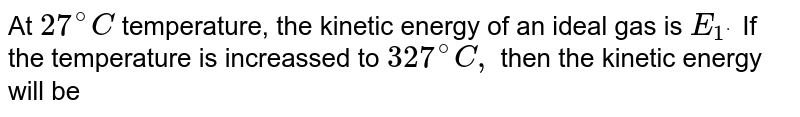 At `27^(@)C` temperature, the kinetic energy of an ideal gas is `E_(1^.)` If the temperature is increassed to `327^(@)C,` then the  kinetic energy will be