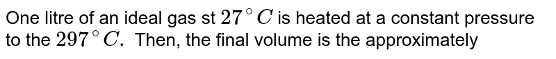 One litre of an ideal gas st `27^(@)C` is heated at a constant pressure to the `297^(@)C.` Then, the final volume is the approximately