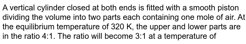 A vertical cylinder closed at both ends is fitted with a smooth piston dividing the volume into two parts each containing one mole of air. At the equilibrium temperature of 320 K, the upper and lower parts are in the ratio 4:1. The ratio will become 3:1 at a temperature of