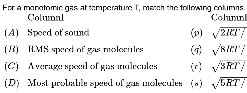 """For a monotomic gas at temperature T, match the following columns.  <br> `{:(,""""ColumnI"""",, """"ColumnII""""),((A),""""Speed of sound"""", (p),sqrt(2RT//M)),((B),""""RMS speed of gas molecules"""",(q),sqrt(8RT//piM)),((C),""""Average speed of gas molecules"""",(r),sqrt(3RT//M)),((D),""""Most probable speed of gas molecules"""",(s),sqrt(5RT//3M)):}`"""