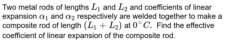 Two metal rods of lengths `L_(1)` and `L_(2)` and coefficients of linear expansion `alpha_(1)` and `alpha_(2)` respectively are welded together to make a composite rod of length `(L_(1)+L_(2))` at `0^(@)C.` Find the effective coefficient of linear expansion of the composite rod.