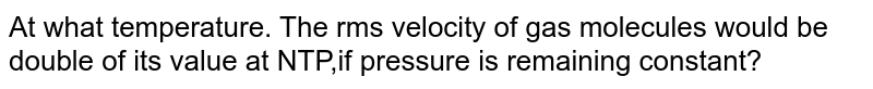At what temperature. The rms velocity of gas molecules would be double of its value at NTP,if pressure is remaining constant?