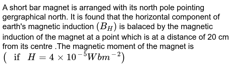 A short bar magnet  is arranged  with  its north pole  pointing  gergraphical north. It is found that the   horizontal component  of earth's   magnetic  induction  `(B_(H))` is balaced   by the  magnetic induction of the magnet  at a point which  is at a distance  of 20 cm  from its centre .The magnetic moment  of  the magnet is `( if H = 4 xx 10^(-5) Wbm^(-2))`