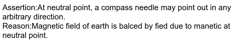 Assertion:At neutral point, a compass needle may point out in any arbitrary direction. <br> Reason:Magnetic field of earth is balced by fied due to manetic at neutral point.