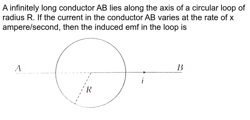 """A infinitely long conductor AB lies along the axis of a circular loop of radius R. If the current in the conductor AB varies at the rate of x ampere/scond, then the induced emf in the loop is <br> <img src=""""https://d10lpgp6xz60nq.cloudfront.net/physics_images/ARH_NEET_PHY_OBJ_V02_C06_E01_122_Q01.png"""" width=""""80%"""">"""