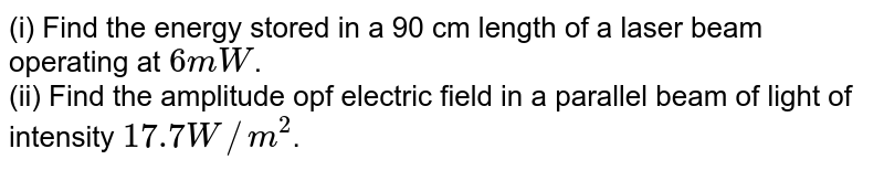 (i) Find the energy stored in a 90 cm length of a laser beam operating at `6 mW`. <br> (ii) Find the amplitude opf electric field in a parallel beam of light of intensity `17.7 W//m^(2)`.
