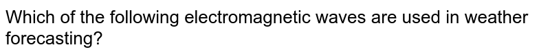 Which of the following electromagnetic waves are used in weather forecasting?