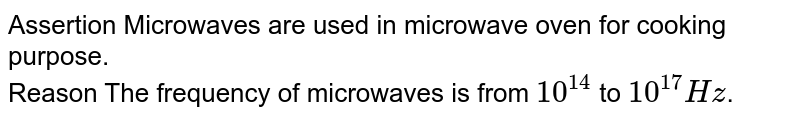 Assertion Microwaves are used in microwave oven for cooking purpose. <br> Reason The frequency of microwaves is from `10^(14)` to `10^(17) Hz`.