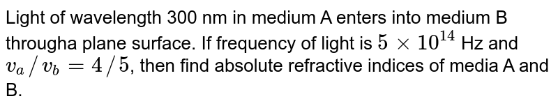 Light of wavelength 300 nm in medium A enters into medium B througha plane surface. If frequency of light is `5xx10^(14)` Hz and `v_(a)//v_(b)=4//5`, then find absolute refractive indices of media A and B.