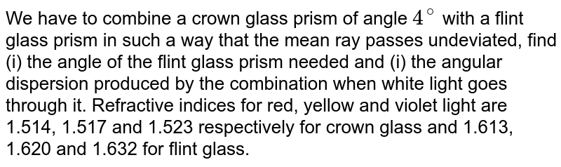 We have to combine a crown glass prism of angle `4^(@)` with a flint glass prism in such a way that the mean ray passes undeviated, find (i) the angle of the flint glass prism needed and (i) the angular dispersion produced by the combination when white light goes through it. Refractive indices for red, yellow and violet light are 1.514, 1.517 and 1.523 respectively for crown glass and 1.613, 1.620 and 1.632 for flint glass.