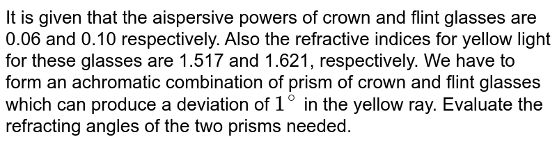 It is given that the aispersive powers of crown and flint glasses are 0.06 and 0.10 respectively. Also the refractive indices for yellow light for these glasses are 1.517 and 1.621, respectively. We have to form an achromatic combination of prism of crown and flint glasses which can produce a deviation of `1^(@)` in the yellow ray. Evaluate the refracting angles of the two prisms needed.