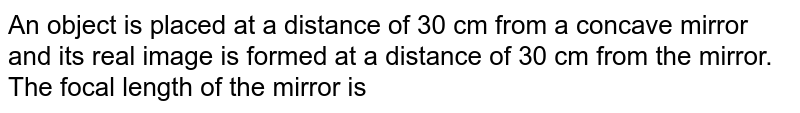 An object is placed at a distance of 30 cm from a concave mirror and its real image is formed at a distance of 30 cm from the mirror. The focal length of the mirror is