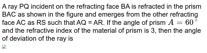 """A ray PQ incident on the refracting face BA is refracted in the prism BAC as shown in the figure and emerges from the other refracting face AC as RS such that AQ = AR. If the angle of prism `A = 60^(@)` and the refractive index of the material of prism is 3, then the angle of deviation of the ray is <br> <img src=""""https://d10lpgp6xz60nq.cloudfront.net/physics_images/ARH_NEET_PHY_OBJ_V02_C09_E01_261_Q01.png"""" width=""""80%"""">"""
