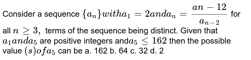 Consider a sequence `{a_n}w i t ha_1=2a n da_n=(a n-1 2)/(a_(n-2))` for all `ngeq3,` terms of the sequence being distinct. Given that `a_1a n da_5` are positive integers and`a_5lt=162` then the possible value `(s)ofa_5` can be a. 162 b. 64 c. 32 d. 2