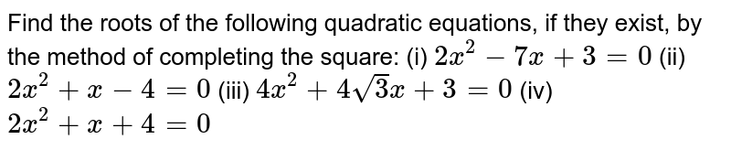 Find the roots of the following   quadratic equations, if they exist, by the method of completing the square: (i)  `2x^2-7x+3=0`   (ii)  `2x^2+x-4=0`  (iii)  `4x^2+4sqrt(3)x+3=0`   (iv) `2x^2+x+4=0`