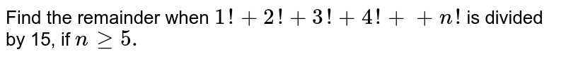 Find the remainder when `1!+2!+3!+4!++n !` is divided by 15, if `ngeq5.`