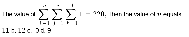 The value of `sum_(i=1)^nsum_(j=1)^isum_(k=1)^j1=220 ,` then the value of `n` equals a.`11` b. `12` c.`10` d. `9`