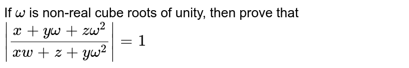 If `omega` is non-real cube roots of unity, then prove that `|(x+yomega+zomega^2)/(x w+z+yomega^2)|=1`