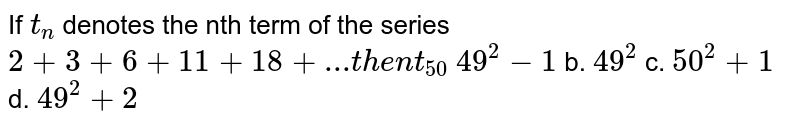 If `t_n` denotes the nth term of the series `2+3+6+11+18+...t h e nt_(50)`  `49^2-1` b. `49^2` c. `50^2+1` d. `49^2+2`