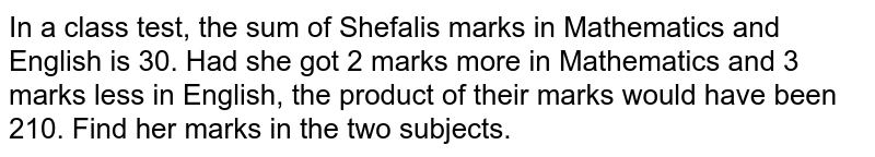 In a class test, the sum of   Shefalis marks in Mathematics and English is 30. Had she got 2 marks more in   Mathematics and 3 marks less in English, the product of their marks would   have been 210. Find her marks in the two subjects.