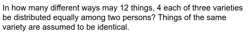 In how many different ways may 12 things, 4 each of three varieties be   distributed equally among two persons? Things of the same variety are assumed   to be identical.