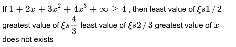 If `1+2x+3x^2+4x^3+oogeq4` , then least value of `xi s1//2`  greatest value of `xi s4/3`  least value of `xi s2//3`  greatest value of `x` does not exists