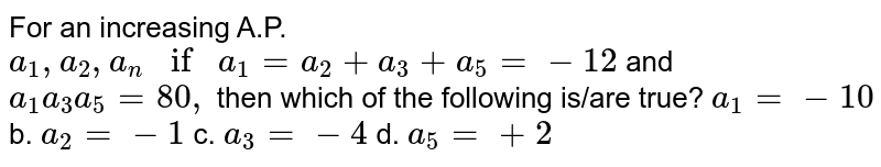 For an increasing A.P. `a_1, a_2,  a_n ifa_1=a_2+a_3+a_5=-12` and `a_1a_3a_5=80 ,` then which of the following is/are true? a.`a_1=-10` b. `a_2=-1`  c. `a_3=-4` d. `a_5=+2`