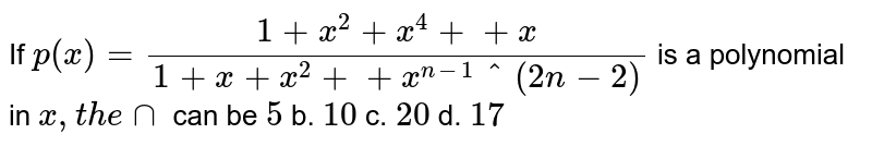 If `p(x)=(1+x^2+x^4++x)/(1+x+x^2++x^(n-1)^(2n-2)` is a polynomial in `x ,t h e nn` can be `5` b. `10` c. `20` d. `17`