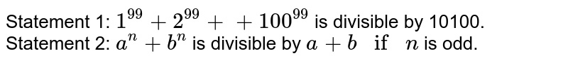 Statement 1: `1^(99)+2^(99)++100^(99)` is divisible by 10100. Statement 2: `a^n+b^n` is divisible by `a+bifn` is odd.