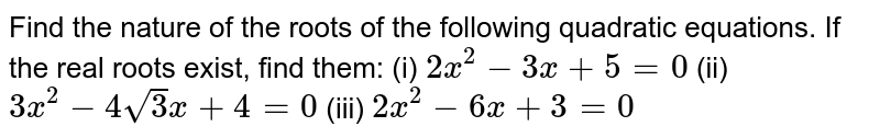 Find the nature of the roots of the   following quadratic equations. If the real roots exist, find them: (i)  `2x^2-3x+5=0`  (ii) `3x^2-4sqrt(3)x+4=0`  (iii) `2x^2-6x+3=0`