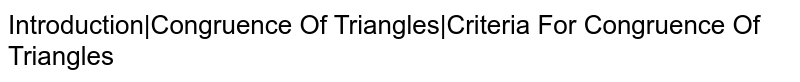 Introduction Congruence Of Triangles Criteria For Congruence Of Triangles