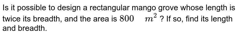 """Is it possible to design a   rectangular mango grove whose length is twice its breadth, and the area is `800""""\ """"m^2` ? If so, find its length and breadth."""