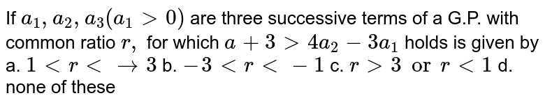 If `a_1, a_2, a_3(a_1>0)` are three successive terms of a G.P. with common ratio `r ,` for which `a+3>4a_2-3a_1` holds is given by a.  `1ltrltrarr3` b. `-3ltrlt-1`  c. `r gt3 or rlt1` d. none of these