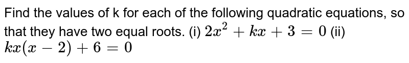 Find the values of k for each of   the following quadratic equations, so that they have two equal roots. (i) `2x^2+k x+3=0`  (ii)    `k x(x-2)+6=0`