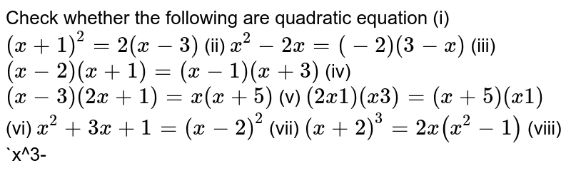 Check whether the following are   quadratic equation  (i) `(x+1)^2=2(x-3)`  (ii) `x^2-2x=(-2)(3-x)`  (iii) `(x-2)(x+1)=(x-1)(x+3)`  (iv) `(x-3)(2x+1)=x(x+5)`  (v) `(2x 1)(x 3)=(x+5)(x 1)`  (vi) `x^2+3x+1=(x-2)^2`  (vii) `(x+2)^3=2x(x^2-1)`   (viii) `x^3-