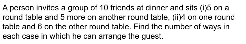 A person invites a group of 10 friends at dinner and sits (i)5 on a round table and 5 more on another round table,  (ii)4 on one round table and 6 on the other round table. Find the number of ways in each case in which he can arrange the guest.