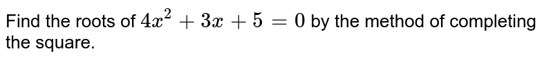 Find the roots of `4x^2+3x+5=0` by the method of completing the square.