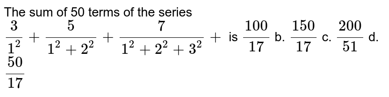 The sum of 50 terms of the series `3/(1^2)+5/(1^2+2^2)+7/(1^2+2^2+3^2)+` is  `(100)/(17)` b. `(150)/(17)` c. `(200)/(51)` d. `(50)/(17)`