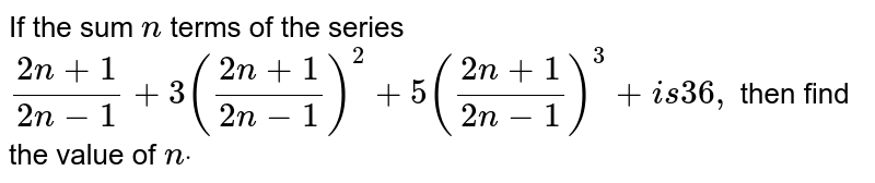 If the sum `n` terms of the series `(2n+1)/(2n-1)+3((2n+1)/(2n-1))^2+5((2n+1)/(2n-1))^3+ i s36 ,` then find the value of `ndot`