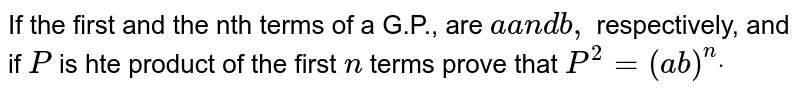 If the first and the nth terms of a G.P., are `aa n db ,` respectively, and if `P` is hte product of the first `n` terms prove that `P^2=(a b)^ndot`