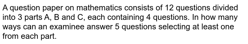 A question paper on mathematics consists of 12 questions divided into   3 parts A, B and C, each containing 4 questions. In how many ways can an   examinee answer 5 questions selecting at least one from each part.