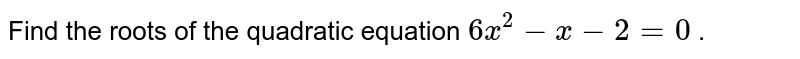 Find the roots of the quadratic   equation `6x^2-x-2=0` .