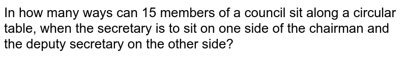 In how many ways can 15 members of a council sit along a circular   table, when the secretary is to sit on one side of the chairman and the   deputy secretary on the other side?