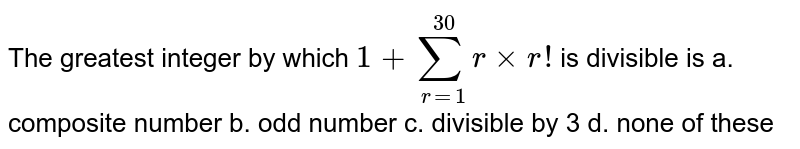 The greatest integer by which `1+sum_(r=1)^(30)rxxr !` is divisible is a. composite number   b. odd number  c. divisible by 3 d.   none of these