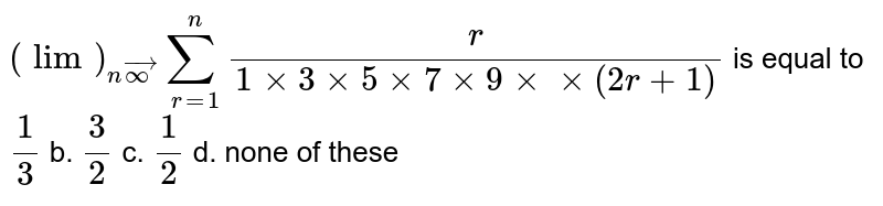 `(lim)_(nvecoo)sum_(r=1)^n r/(1xx3xx5xx7xx9xxxx(2r+1))` is equal to `1/3` b. `3/2` c. `1/2` d. none of these